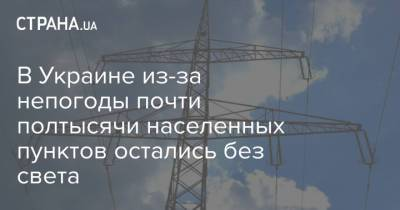 В Украине из-за непогоды почти полтысячи населенных пунктов остались без света