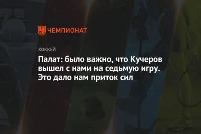 Палат: было важно, что Кучеров вышел с нами на седьмую игру. Это дало нам приток сил