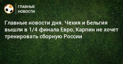 Главные новости дня. Чехия и Бельгия вышли в 1/4 финала Евро, Карпин не хочет тренировать сборную России