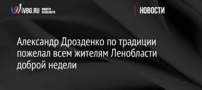 Александр Дрозденко по традиции пожелал всем жителям Ленобласти доброй недели