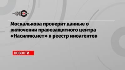 Москалькова проверит данные о включении правозащитного центра «Насилию.нет» в реестр иноагентов
