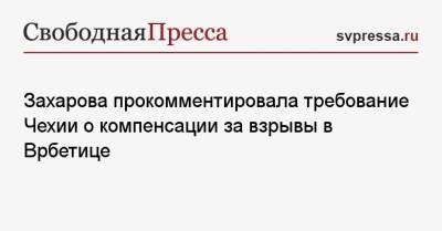 Захарова прокомментировала требование Чехии о компенсации за взрывы в Врбетице