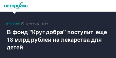 """В фонд """"Круг добра"""" поступит еще 18 млрд рублей на лекарства для детей"""