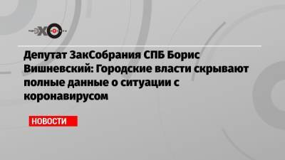 Депутат ЗакСобрания СПБ Борис Вишневский: Городские власти скрывают полные данные о ситуации с коронавирусом