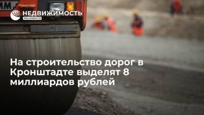 На строительство дорог в Кронштадте выделят 8 миллиардов рублей
