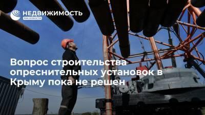 Вопрос строительства опреснительных установок в Крыму пока не решен