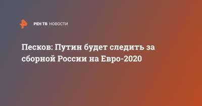 Песков: Путин будет следить за сборной России на Евро-2020