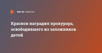 Краснов наградил прокурора, освободившего из заложников детей