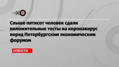Свыше пятисот человек сдали положительные тесты на коронавирус перед Петербургским экономическим форумом