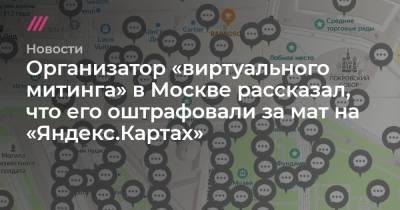 Организатор «виртуального митинга» в Москве рассказал, что его оштрафовали за мат на «Яндекс.Картах»