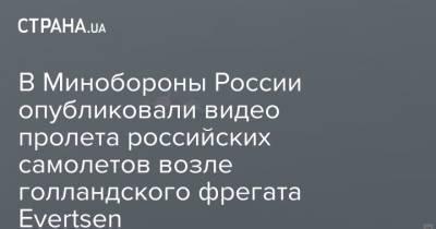 В Минобороны России опубликовали видео пролета российских самолетов возле голландского фрегата Evertsen