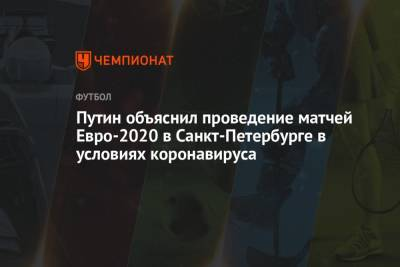 Путин объяснил проведение матчей Евро-2020 в Санкт-Петербурге в условиях коронавируса