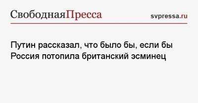Путин рассказал, что было бы, если бы Россия потопила британский эсминец