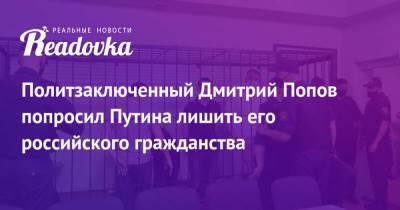 Политзаключенный Дмитрий Попов попросил Путина лишить его российского гражданства