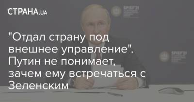 """""""Отдал страну под внешнее управление"""". Путин не понимает, зачем ему встречаться с Зеленским"""