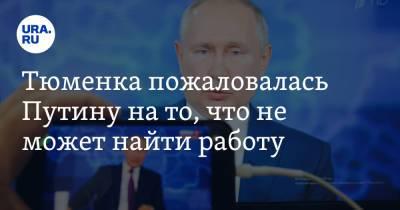 Тюменка пожаловалась Путину на то, что не может найти работу. Видео