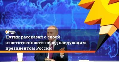 Путин рассказал о своей ответственности перед следующим президентом России