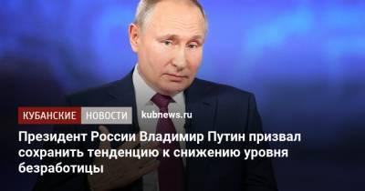 Президент России Владимир Путин призвал сохранить тенденцию к снижению уровня безработицы