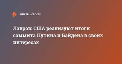 Лавров: США реализуют итоги саммита Путина и Байдена в своих интересах