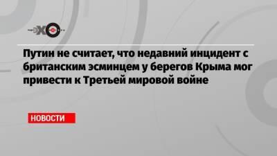 Путин не считает, что недавний инцидент с британским эсминцем у берегов Крыма мог привести к Третьей мировой войне
