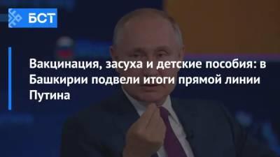Вакцинация, засуха и детские пособия: в Башкирии подвели итоги прямой линии Путина