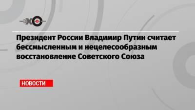 Президент России Владимир Путин считает бессмысленным и нецелесообразным восстановление Советского Союза