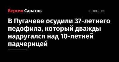 В Пугачеве осудили 37-летнего педофила, который дважды надругался над 10-летней падчерицей