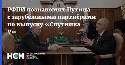 РФПИ познакомит Путина с зарубежными партнёрами по выпуску «Спутника V»