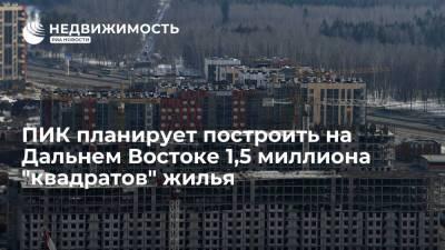 """ПИК планирует построить на Дальнем Востоке 1,5 миллиона """"квадратов"""" жилья"""
