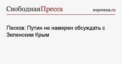 Песков: Путин не намерен обсуждать с Зеленским Крым