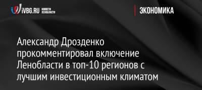 Александр Дрозденко прокомментировал включение Ленобласти в топ-10 регионов с лучшим инвестиционным климатом