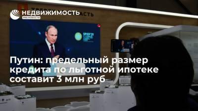 Путин: предельный размер кредита по льготной ипотеке составит 3 млн руб