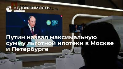 Путин назвал максимальную сумму льготной ипотеки в Москве и Петербурге