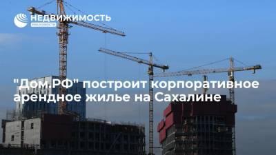 """Дом.РФ"" построит корпоративное арендное жилье на Сахалине"