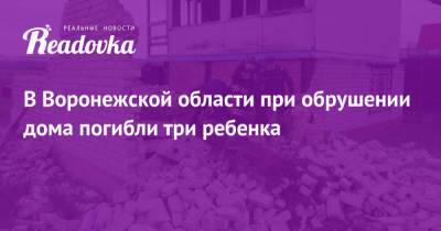 В Воронежской области при обрушении дома погибли три ребенка