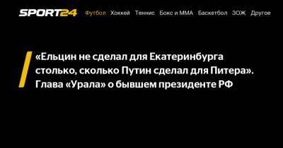 «Ельцин не сделал для Екатеринбурга столько, сколько Путин сделал для Питера». Глава «Урала» о бывшем президенте РФ