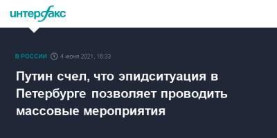 Путин счел, что эпидситуация в Петербурге позволяет проводить массовые мероприятия