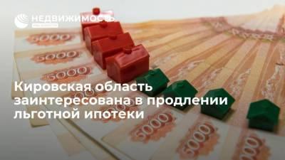 Кировская область заинтересована в продлении льготной ипотеки