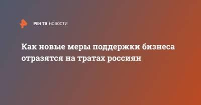 Как новые меры поддержки бизнеса отразятся на тратах россиян