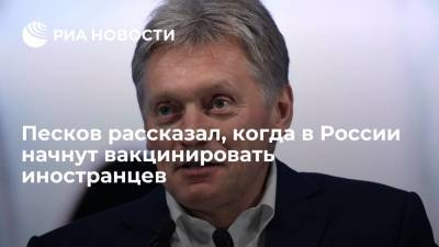Песков рассказал, когда в России начнут вакцинировать иностранцев