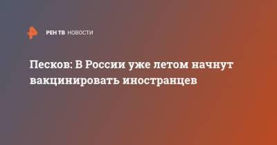 Песков: В России уже летом начнут вакцинировать иностранцев