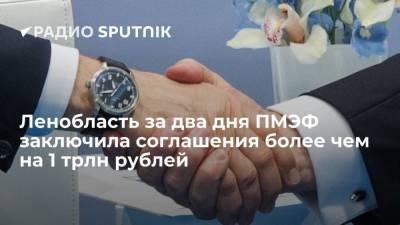 Ленобласть за два дня ПМЭФ заключила соглашения более чем на 1 трлн рублей