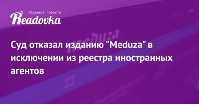 Суд отказал изданию «Meduza» в исключении из реестра иностранных агентов