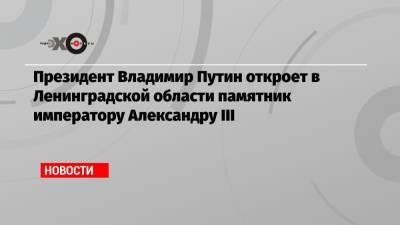 Президент Владимир Путин откроет в Ленинградской области памятник императору Александру III