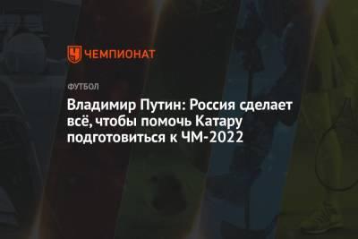Владимир Путин: Россия сделает всё, чтобы помочь Катару подготовиться к ЧМ-2022