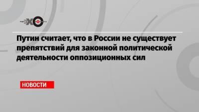 Путин считает, что в России не существует препятствий для законной политической деятельности оппозиционных сил