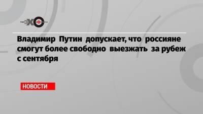 Владимир Путин допускает, что россияне смогут более свободно выезжать за рубеж с сентября