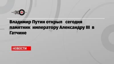 Владимир Путин открыл сегодня памятник императору Александру III в Гатчине