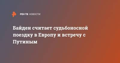 Байден считает судьбоносной поездку в Европу и встречу с Путиным
