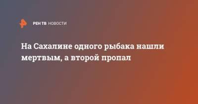 На Сахалине одного рыбака нашли мертвым, а второй пропал